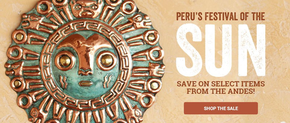 Peru's Festival of the Sun - save on select treasures from the Andes! Shop now.