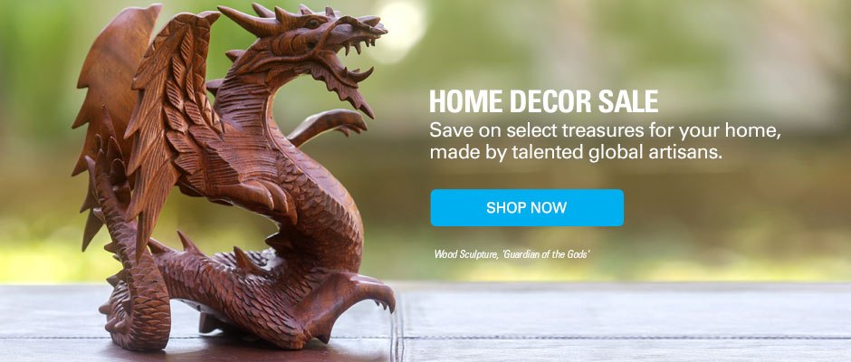 Home Decor Sale! Save on select treasures for your home, made by talented global artisans. Shop now!