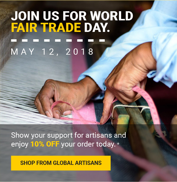 JOIN US FOR WORLD FAIR TRADE DAY. MAY 12, 2018 | Show your support for artisans and enjoy 10% off your order today. | SHOP FROM GLOBAL ARTISANS