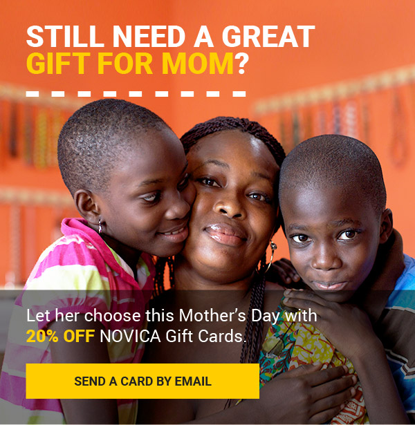 STILL NEED A GREAT GIFT FOR MOM? | Let her choose this Mother's Day with 20% off NOVICA Gift Cards. | SEND A CARD BY EMAIL