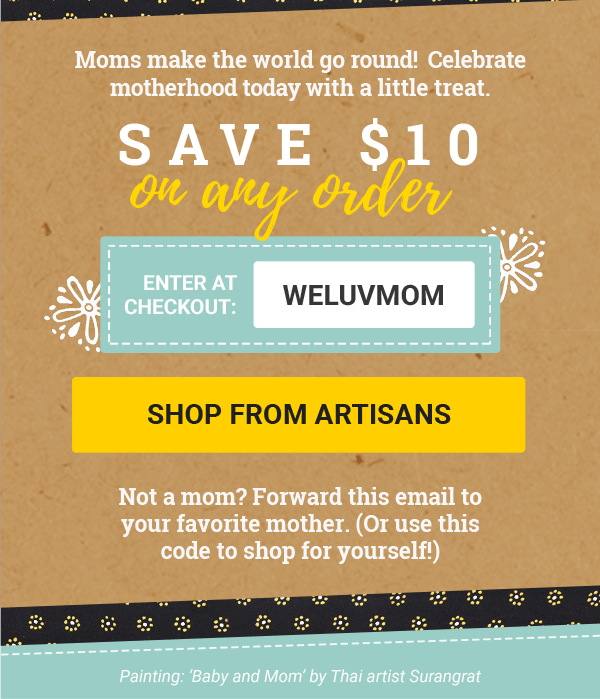 Save $10 on any Order | Enter at Checkout: WELUVMOM | SHOP FROM ARTISANS | Not a mom? Forward this email to your favorite mother. (Or use this code to shop for yourself!)