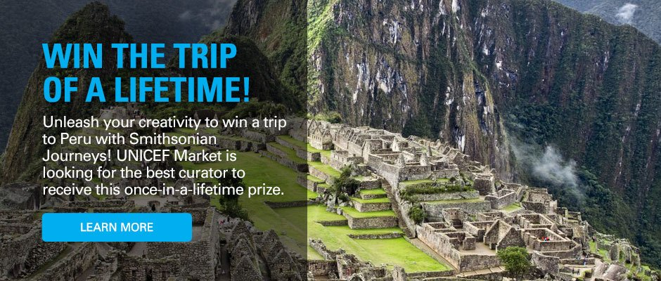 Win the Trip of a Lifetime! Unleash your creativity to win a trip to Peru with Smithsonian Journeys! UNICEF Market is looking for the best curator to receive this once-in-a-lifetime prize.