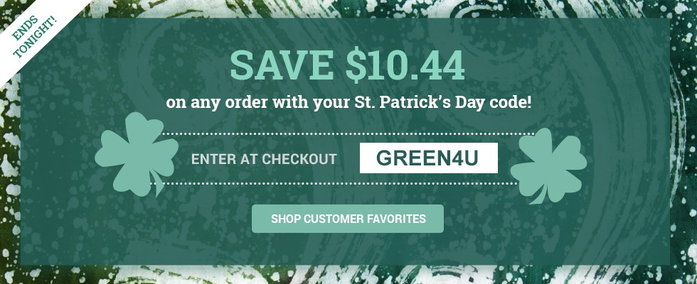 Save $10.44 on any order with your St. Patrick's Day code! Enter GREEN4U in checkout. SHOP CUSTOMER FAVORITES