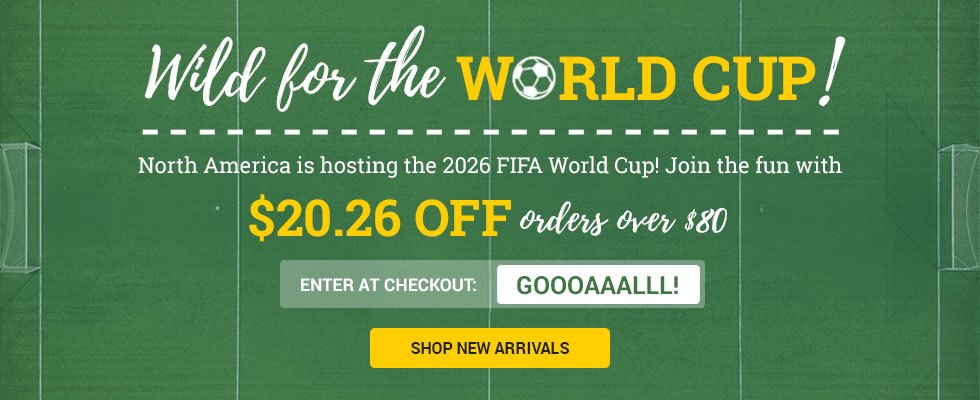 Wild for the World Cup! Save $20.26 on orders over $80 when you enter GOOOAAALLL! at checkout. SHOP NEW ARRIVALS