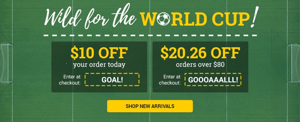Wild for the World Cup! Save $10 on the value of your next order when using the code GOAL or save $20.26 on the value of your next order over $80 when using the code GOOOAAALLL! SHOP NEW ARRIVALS